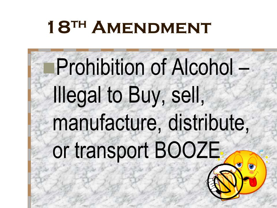 18th Amendment Prohibition of Alcohol – Illegal to Buy, sell, manufacture, distribute, or transport BOOZE.
