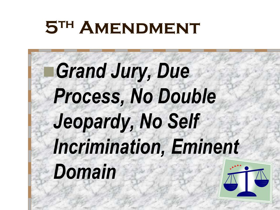 5th Amendment Grand Jury, Due Process, No Double Jeopardy, No Self Incrimination, Eminent Domain
