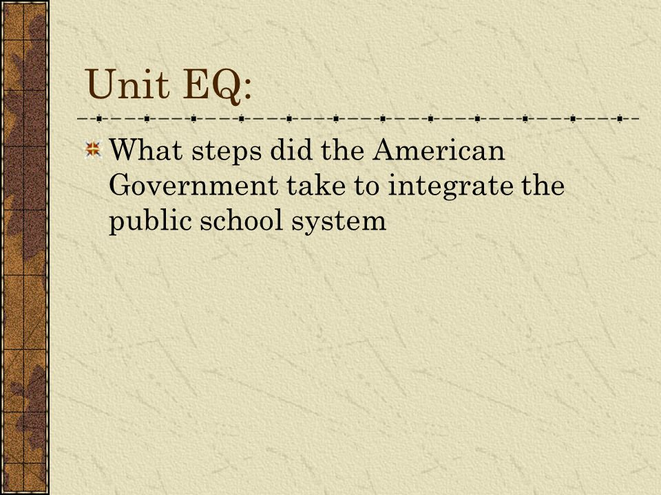 Unit EQ: What steps did the American Government take to integrate the public school system