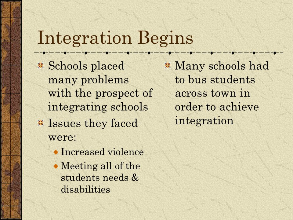 Integration Begins Schools placed many problems with the prospect of integrating schools. Issues they faced were: