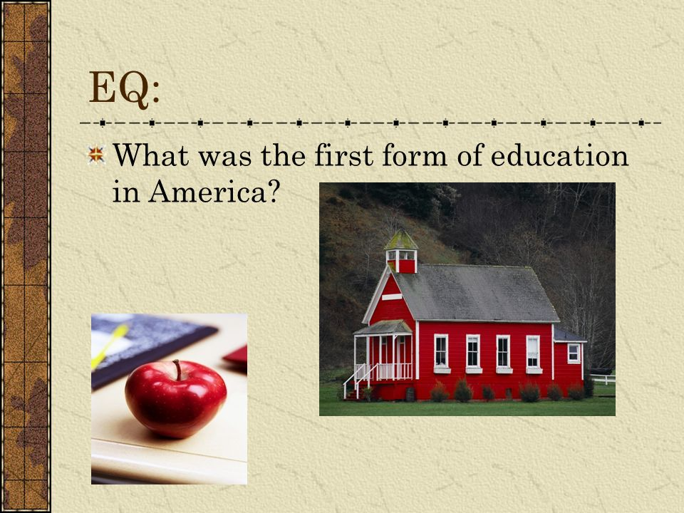 EQ: What was the first form of education in America