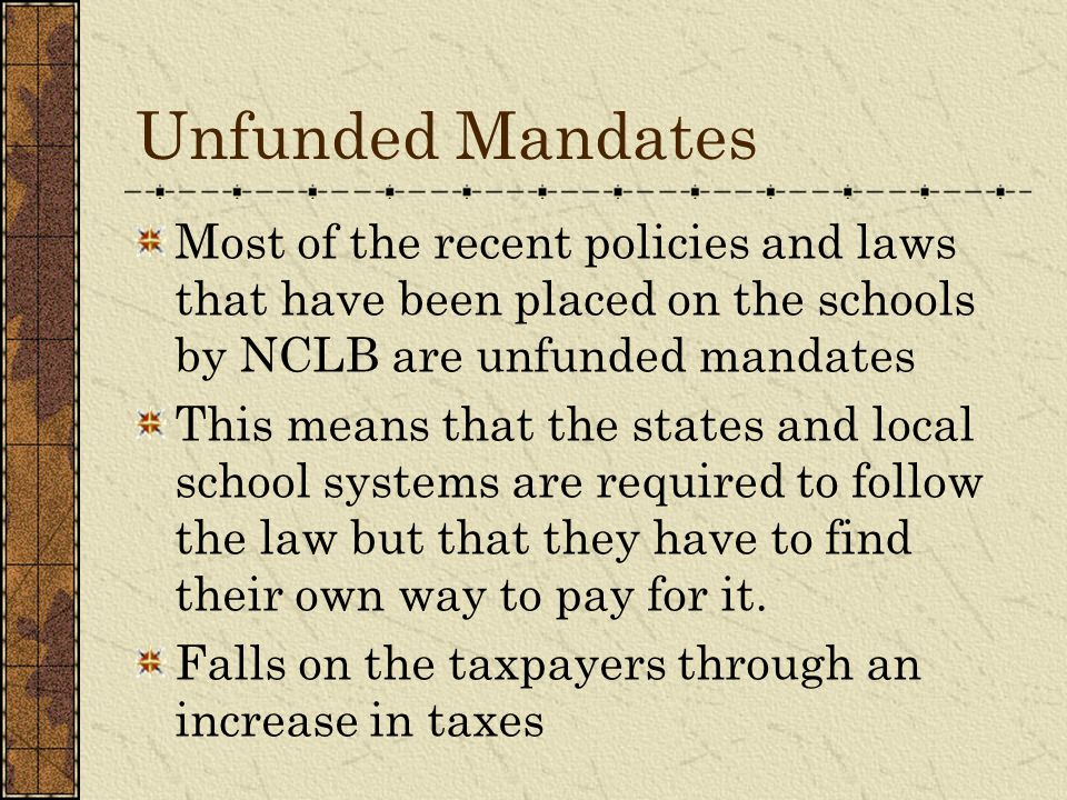 Unfunded Mandates Most of the recent policies and laws that have been placed on the schools by NCLB are unfunded mandates.