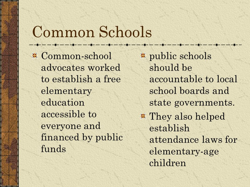 Common Schools Common-school advocates worked to establish a free elementary education accessible to everyone and financed by public funds.