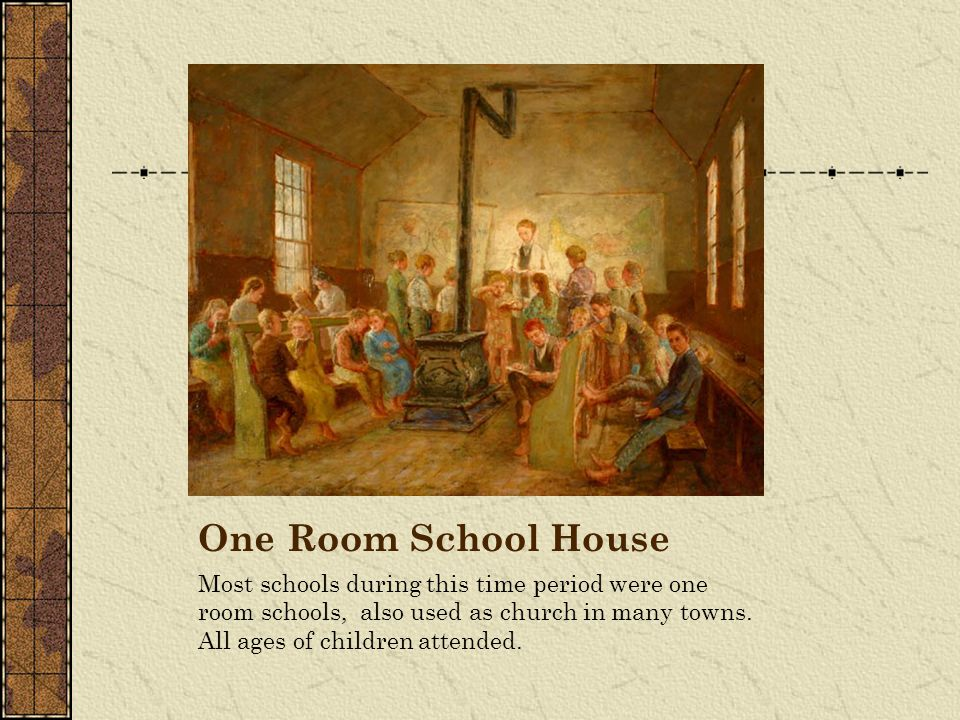 One Room School House Most schools during this time period were one room schools, also used as church in many towns.