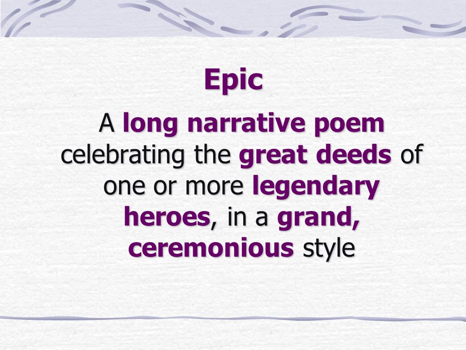 Epic A long narrative poem celebrating the great deeds of one or more legendary heroes, in a grand, ceremonious style.