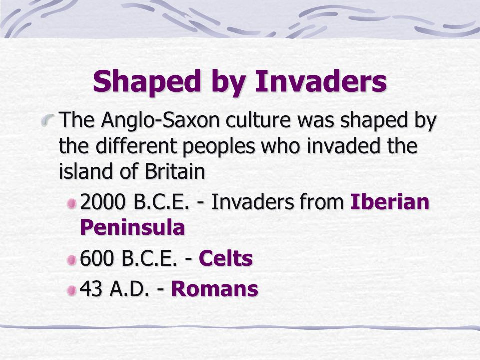 Shaped by Invaders The Anglo-Saxon culture was shaped by the different peoples who invaded the island of Britain.