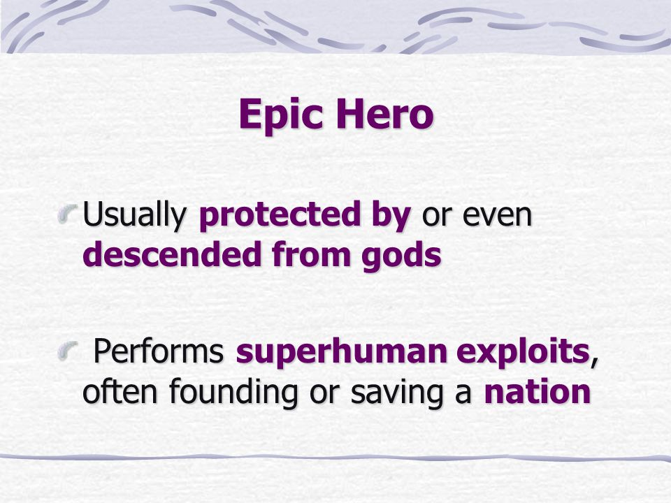 Epic Hero Usually protected by or even descended from gods