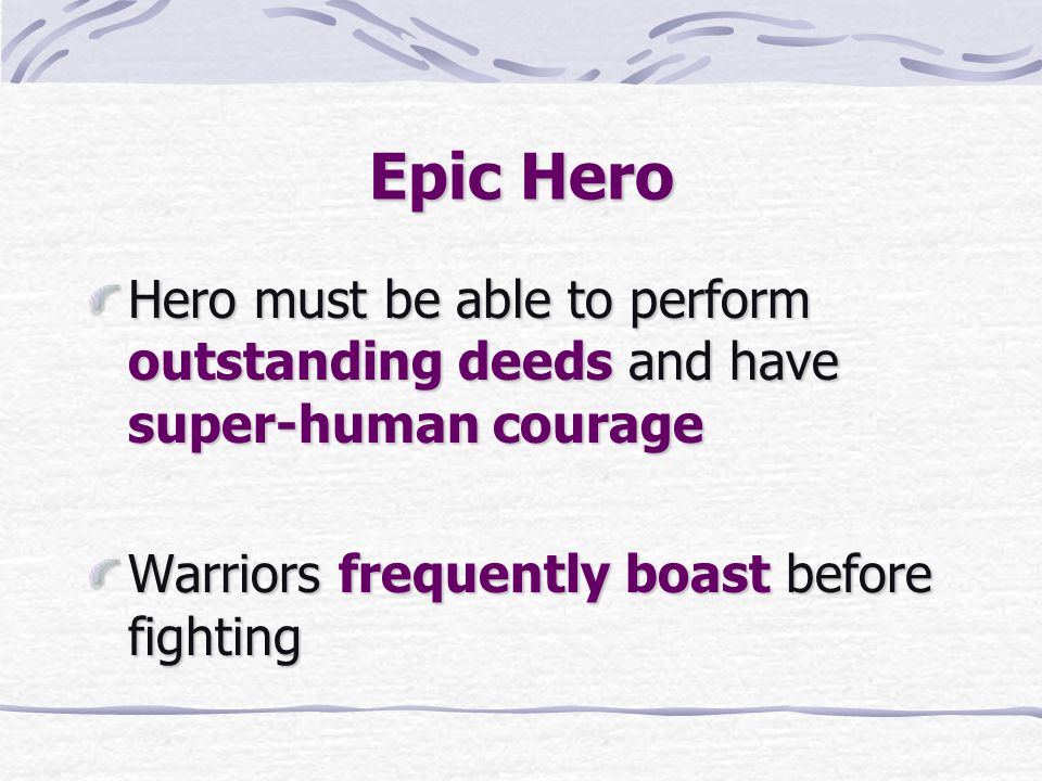 Epic Hero Hero must be able to perform outstanding deeds and have super-human courage.
