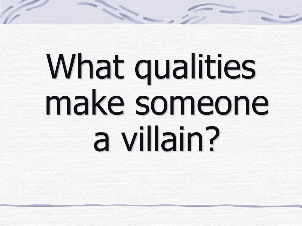 What qualities make someone a villain