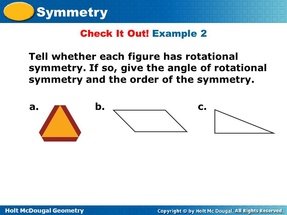 Check It Out! Example 2 Tell whether each figure has rotational symmetry. If so, give the angle of rotational symmetry and the order of the symmetry.