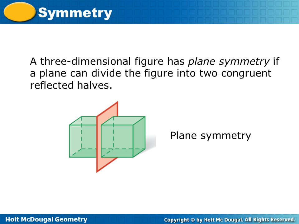 A three-dimensional figure has plane symmetry if a plane can divide the figure into two congruent reflected halves.