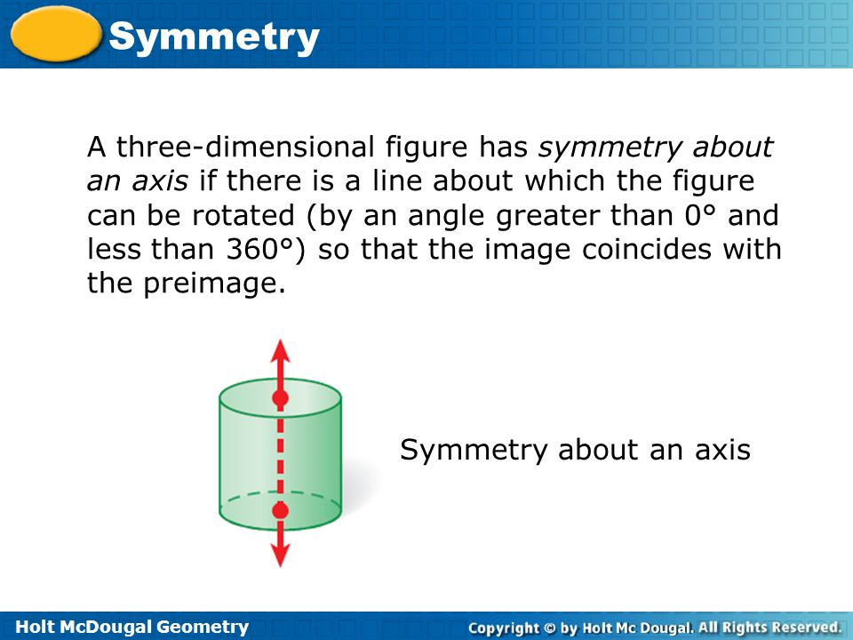 A three-dimensional figure has symmetry about an axis if there is a line about which the figure can be rotated (by an angle greater than 0° and less than 360°) so that the image coincides with the preimage.