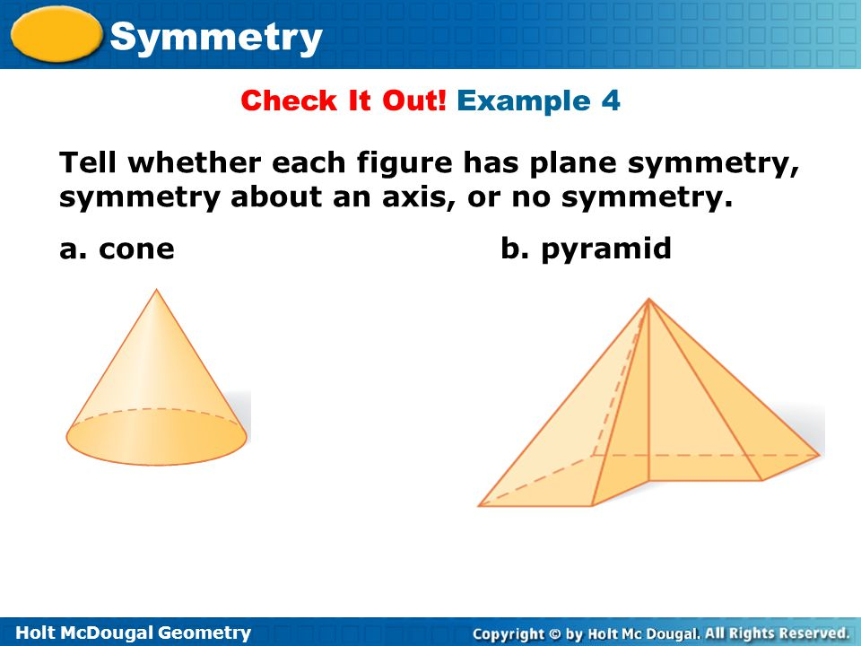 Check It Out! Example 4 Tell whether each figure has plane symmetry, symmetry about an axis, or no symmetry.