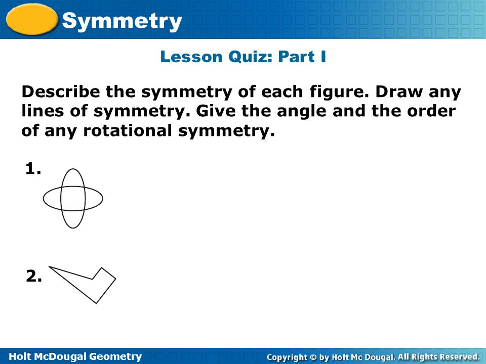 Lesson Quiz: Part I Describe the symmetry of each figure. Draw any lines of symmetry. Give the angle and the order of any rotational symmetry.
