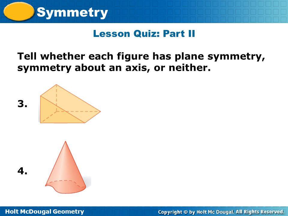 Lesson Quiz: Part II Tell whether each figure has plane symmetry, symmetry about an axis, or neither.
