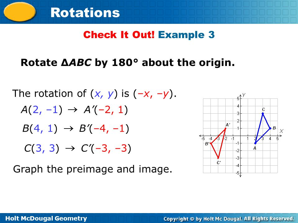 Check It Out! Example 3 Rotate ∆ABC by 180° about the origin. The rotation of (x, y) is (–x, –y). A(2, –1) A'(–2, 1)