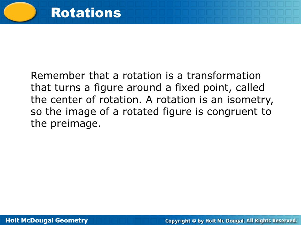 Remember that a rotation is a transformation that turns a figure around a fixed point, called the center of rotation.