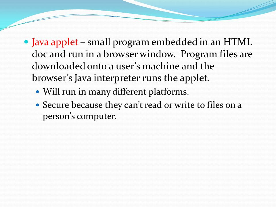 Java applet – small program embedded in an HTML doc and run in a browser window. Program files are downloaded onto a user's machine and the browser's Java interpreter runs the applet.