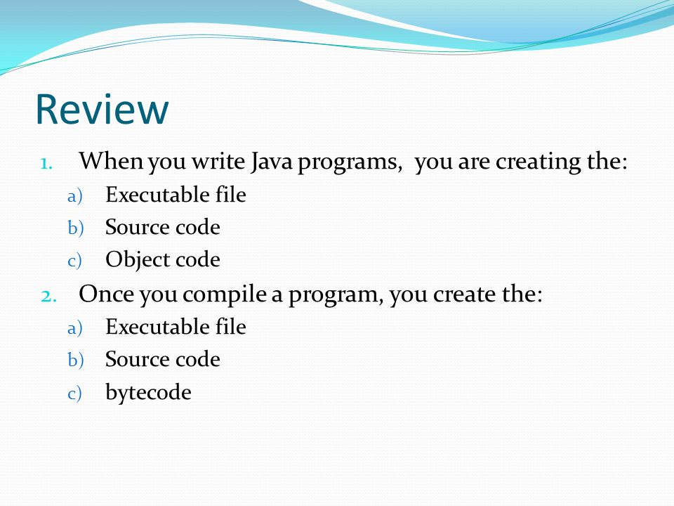 Review When you write Java programs, you are creating the: