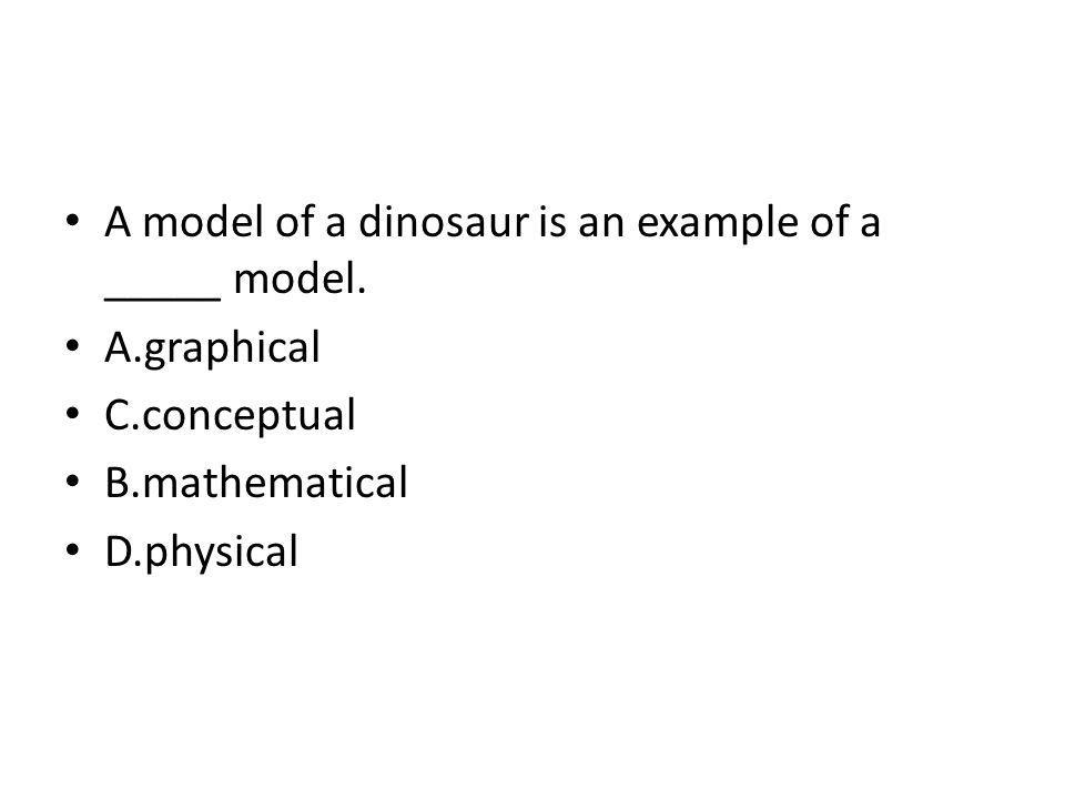 A model of a dinosaur is an example of a _____ model.