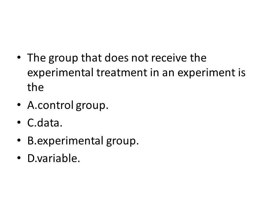 The group that does not receive the experimental treatment in an experiment is the