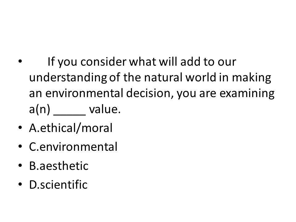 If you consider what will add to our understanding of the natural world in making an environmental decision, you are examining a(n) _____ value.