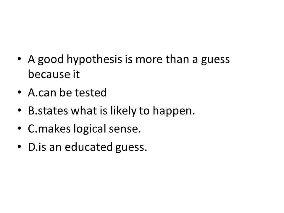 A good hypothesis is more than a guess because it