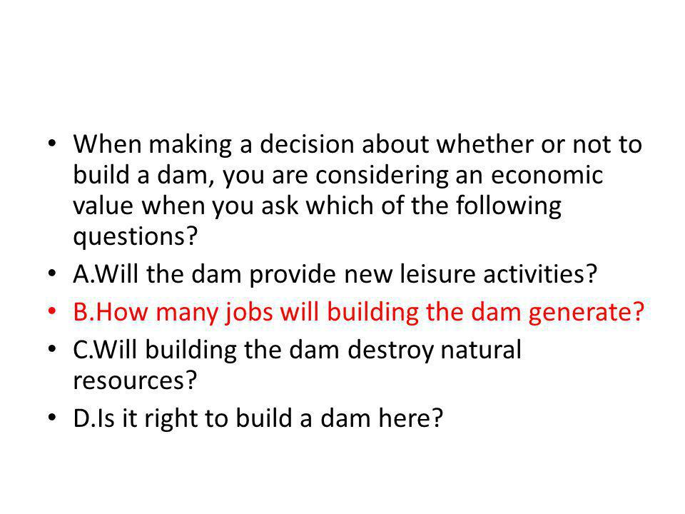 When making a decision about whether or not to build a dam, you are considering an economic value when you ask which of the following questions