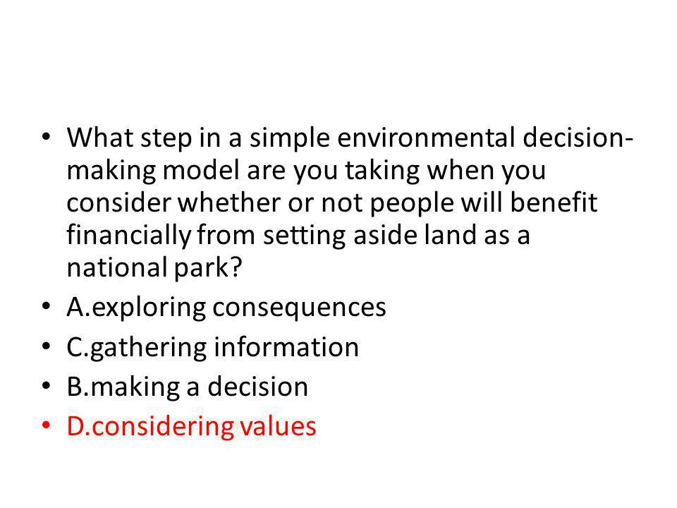 What step in a simple environmental decision-making model are you taking when you consider whether or not people will benefit financially from setting aside land as a national park
