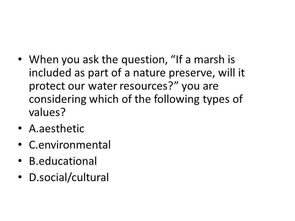 When you ask the question, If a marsh is included as part of a nature preserve, will it protect our water resources you are considering which of the following types of values