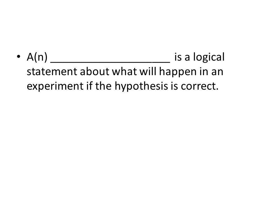 A(n) ____________________ is a logical statement about what will happen in an experiment if the hypothesis is correct.