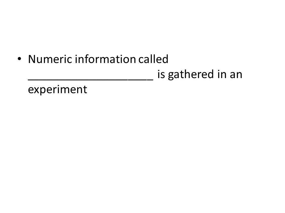 Numeric information called ____________________ is gathered in an experiment