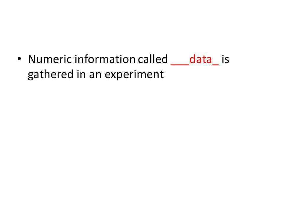 Numeric information called ___data_ is gathered in an experiment