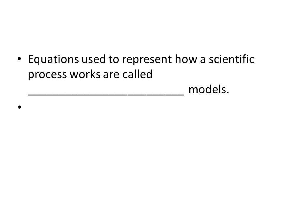 Equations used to represent how a scientific process works are called _________________________ models.