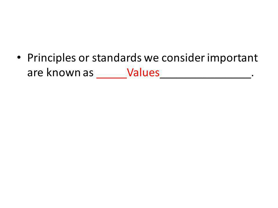 Principles or standards we consider important are known as _____Values_______________.