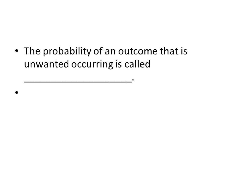 The probability of an outcome that is unwanted occurring is called ____________________.