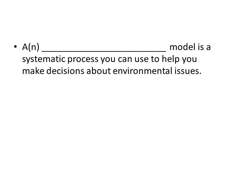 A(n) _________________________ model is a systematic process you can use to help you make decisions about environmental issues.