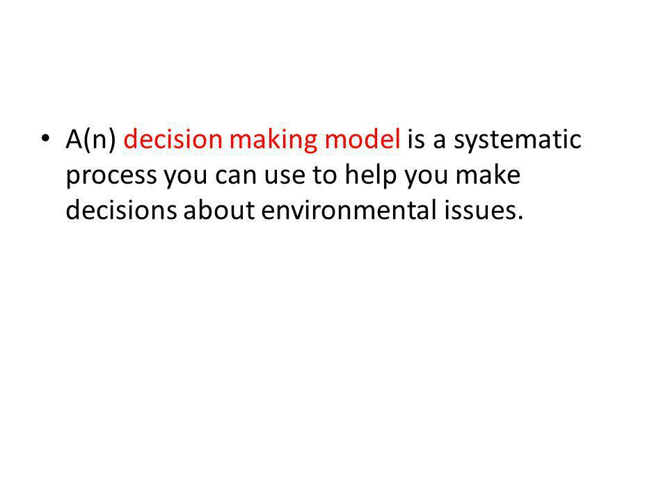 A(n) decision making model is a systematic process you can use to help you make decisions about environmental issues.