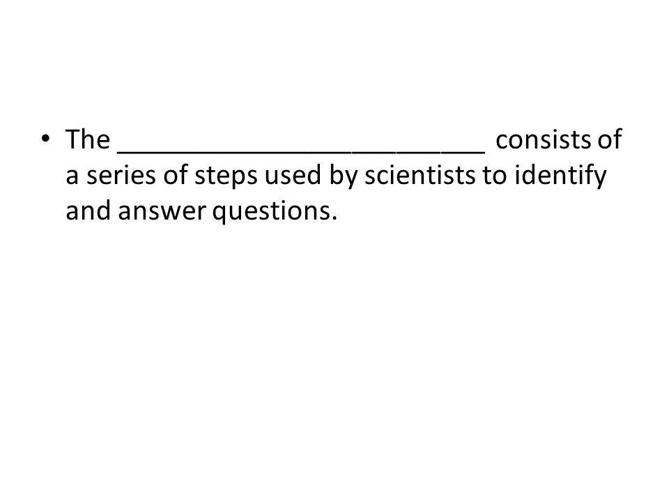 The _________________________ consists of a series of steps used by scientists to identify and answer questions.