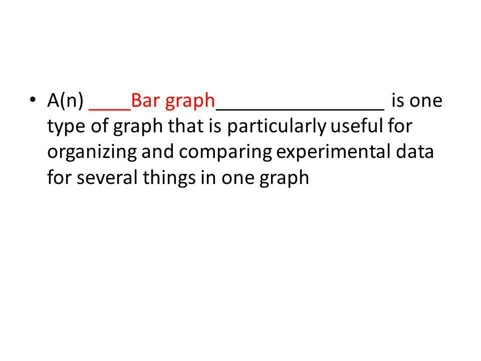 A(n) ____Bar graph________________ is one type of graph that is particularly useful for organizing and comparing experimental data for several things in one graph
