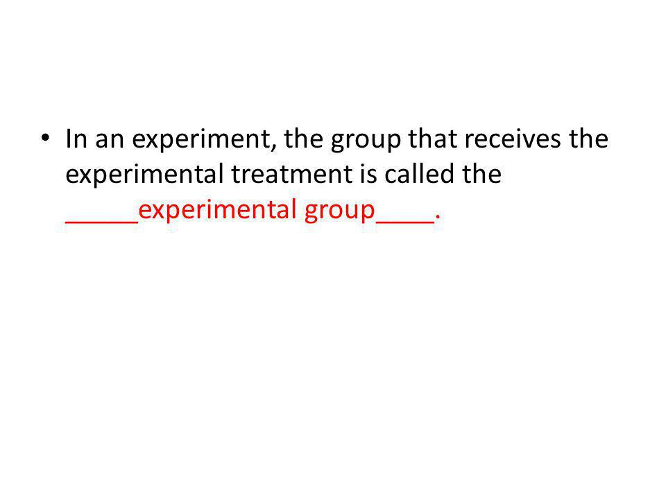 In an experiment, the group that receives the experimental treatment is called the _____experimental group____.