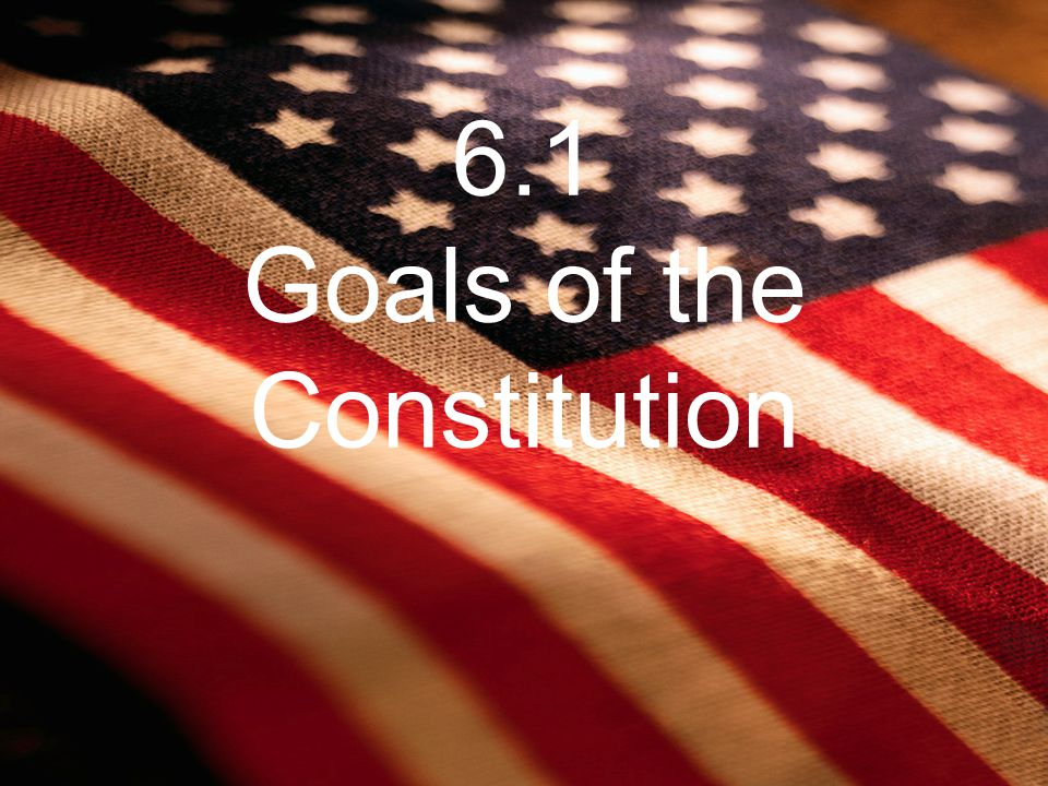 6.1 Goals of the Constitution