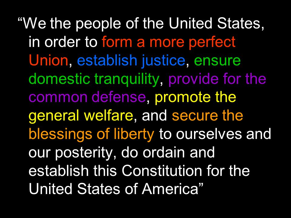 We the people of the United States, in order to form a more perfect Union, establish justice, ensure domestic tranquility, provide for the common defense, promote the general welfare, and secure the blessings of liberty to ourselves and our posterity, do ordain and establish this Constitution for the United States of America