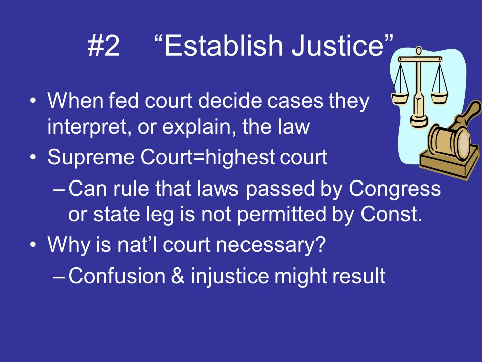 #2 Establish Justice When fed court decide cases they interpret, or explain, the law. Supreme Court=highest court.