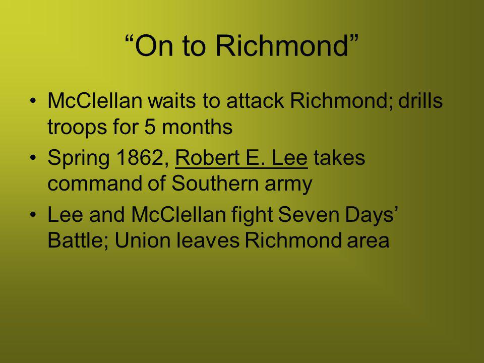On to Richmond McClellan waits to attack Richmond; drills troops for 5 months. Spring 1862, Robert E. Lee takes command of Southern army.