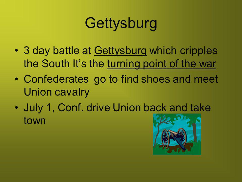 Gettysburg 3 day battle at Gettysburg which cripples the South It's the turning point of the war.