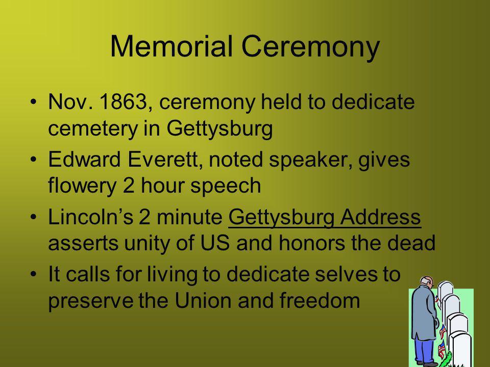 Memorial Ceremony Nov. 1863, ceremony held to dedicate cemetery in Gettysburg. Edward Everett, noted speaker, gives flowery 2 hour speech.