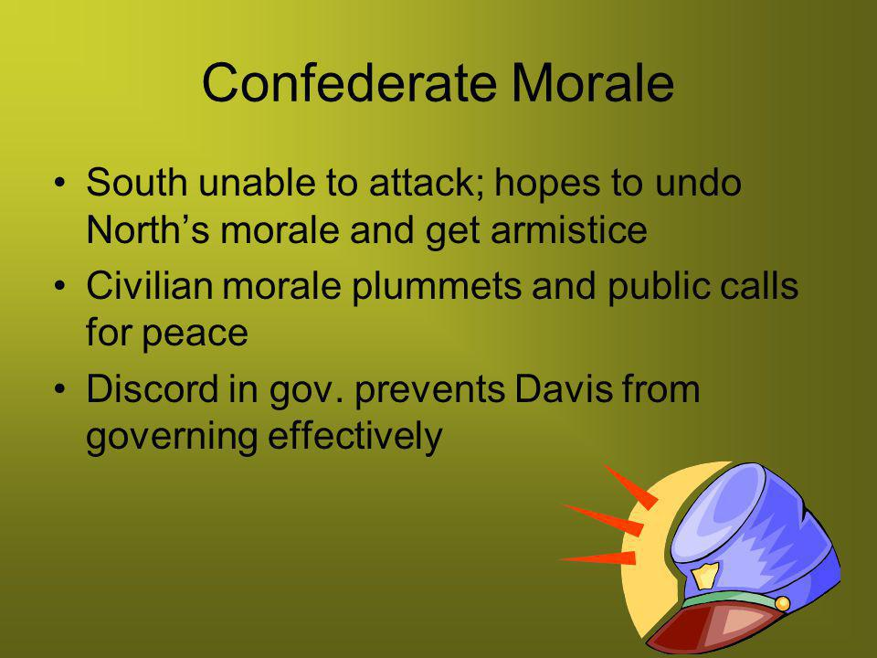 Confederate Morale South unable to attack; hopes to undo North's morale and get armistice. Civilian morale plummets and public calls for peace.