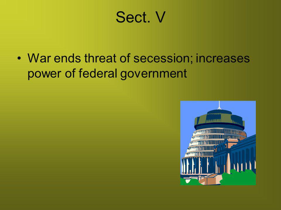 Sect. V War ends threat of secession; increases power of federal government