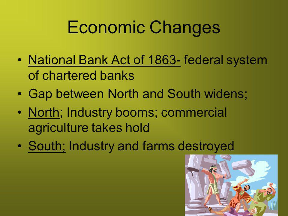 Economic Changes National Bank Act of 1863- federal system of chartered banks. Gap between North and South widens;